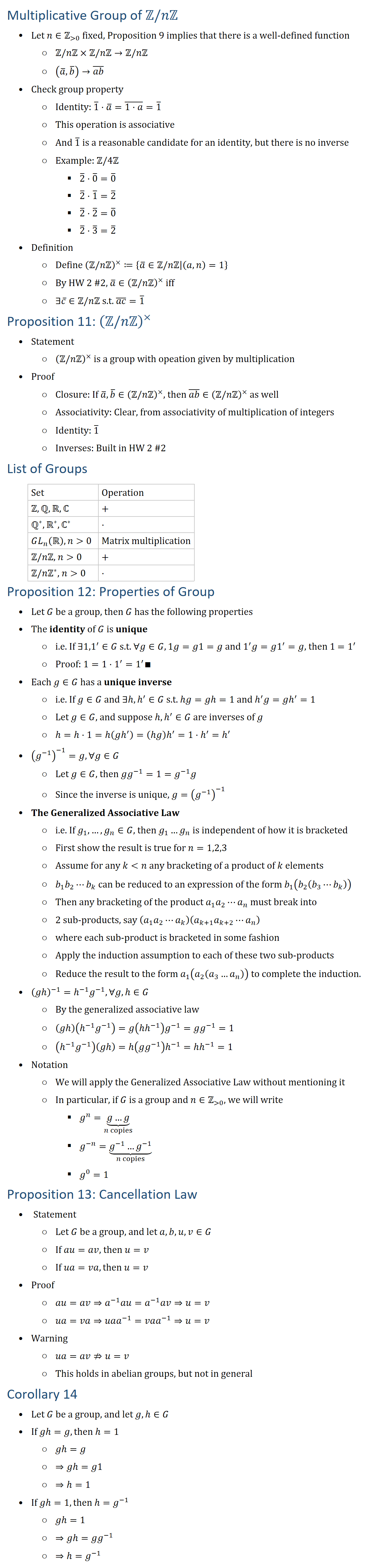 Multiplicative Group of Z\/nZ • Let n∈Z( 0) fixed, Proposition 9 implies that there is a well-defined function ○ Z\/nZ×Z\/nZ→Z\/nZ ○ (a ̅,b ̅ )→(ab) ̅ • Check group property ○ Identity: 1 ̅⋅a ̅=(1⋅a) ̅=1 ̅ ○ This operation is associative ○ And 1 ̅ is a reasonable candidate for an identity, but there is no inverse ○ Example: Z\/4Z § 2 ̅⋅0 ̅=0 ̅ § 2 ̅⋅1 ̅=2 ̅ § 2 ̅⋅2 ̅=0 ̅ § 2 ̅⋅3 ̅=2 ̅ • Definition ○ Define (ZnZ^×≔{a ̅∈ZnZ(a,n)=1} ○ By HW 2 #2, a ̅∈(ZnZ^× iff ○ ∃c ̅∈Z\/nZ s.t. (ac) ̅=1 ̅ Proposition 11: (ZnZ^× • Statement ○ (ZnZ^× is a group with opeation given by multiplication • Proof ○ Closure: If a ̅,b ̅∈(ZnZ^×, then (ab) ̅∈(ZnZ^× as well ○ Associativity: Clear, from associativity of multiplication of integers ○ Identity: 1 ̅ ○ Inverses: Built in HW 2 #2 List of Groups Set Operation Z,Q,R,ℂ + Q∗,R∗,ℂ^∗ ⋅ GL_n (R, n 0 Matrix multiplication Z\/nZ, n 0 + 〖Z/nZ^∗, n 0 ⋅ Proposition 12: Properties of Group • Let G be a group, then G has the following properties • The identity of G is unique ○ i.e. If ∃〖1,1〗^′∈G s.t. ∀g∈G,1g=g1=g and 1^′ g=g1^′=g, then 1 =1^′ ○ Proof: 1=1⋅1^′=1^′∎ • Each g∈G has a unique inverse ○ i.e. If g∈G and ∃h,h′∈G s.t. hg=gh=1 and h′ g=gh′=1 ○ Let g∈G, and suppose h,h′∈G are inverses of g ○ h=h⋅1=h(gh′ )=(h�) h′=1⋅h′=h′ • (g^(−1) )^(−1)=g, ∀g∈G ○ Let g∈G, then gg^(−1)=1=g^(−1) g ○ Since the inverse is unique, g=(g^(−1) )^(−1) • The Generalized Associative Law ○ i.e. If g_1,…,g_n∈G, then g_1…g_n is independent of how it is bracketed ○ First show the result is true for n=1,2,3 ○ Assume for any k n any bracketing of a product of k elements ○ b_1 b_2⋯b_k can be reduced to an expression of the form b_1 (b_2 (b_3⋯b_k )) ○ Then any bracketing of the product a_1 a_2⋯a_n must break into ○ 2 sub-products, say (a_1 a_2⋯a_k )(a_(k+1) a_(k+2)⋯a_n ) ○ where each sub-product is bracketed in some fashion ○ Apply the induction assumption to each of these two sub-products ○ Reduce the result to the form a_1 (a_2 (a_3…a_n )) to complete the induction. • (gh^(−1)=h