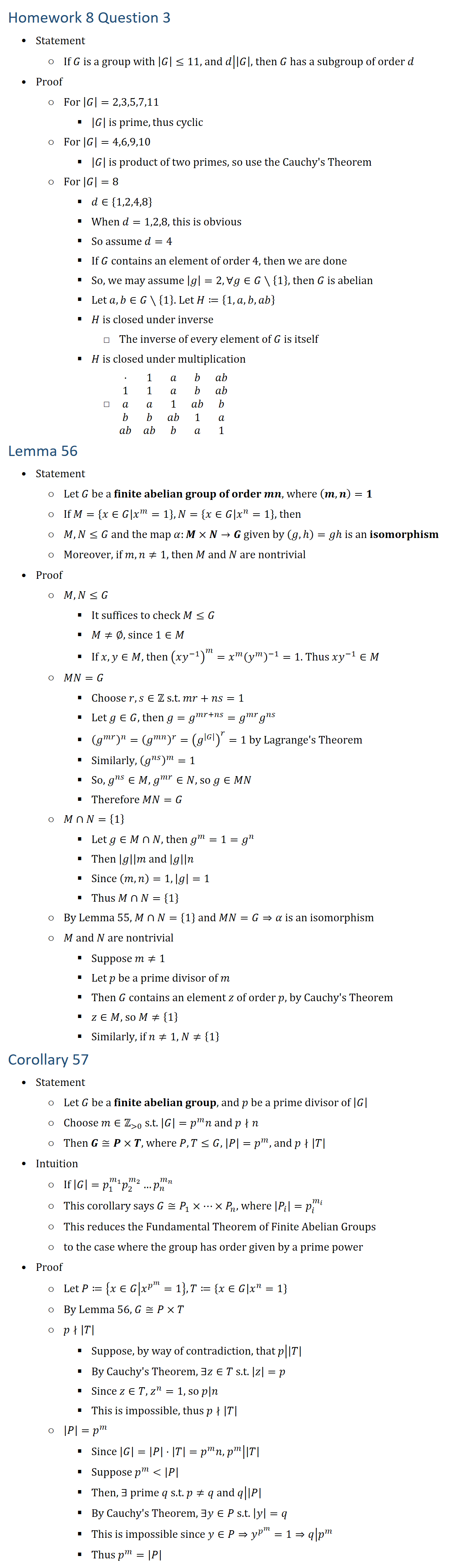 Homework 8 Question 3 • Statement ○ If G is a group with |G|≤11, and ├ d┤ ||G|┤, then G has a subgroup of order d • Proof ○ For |G|=2,3,5,7,11 § |G| is prime, thus cyclic ○ For |G|=4,6,9,10 § |G| is product of two primes, so use the Cauchy s Theorem ○ For |G|=8 § d∈{1,2,4,8} § When d=1,2,8, this is obvious § So assume d=4 § If G contains an element of order 4, then we are done § So, we may assume |g|=2,∀g∈G∖{1}, then G is abelian § Let a,b∈G∖{1}. Let H≔{1,a,b,ab} § H is closed under inverse □ The inverse of every element of G is itself § H is closed under multiplication □ ■8(⋅&1&a&b&ab@1&1&a&b&ab@a&a&1&ab&b@b&b&ab&1&a@ab&ab&b&a&1) Lemma 56 • Statement ○ Let G be a finite abelian group of order mn, where (m,n)=1 ○ If M={x∈G│x^m=1}, N={x∈G│x^n=1}, then ○ M,N≤G and the map α:M×N→G given by (g,h=gh is an isomorphism ○ Moreover, if m,n≠1, then M and N are nontrivial • Proof ○ M,N≤G § It suffices to check M≤G § M≠∅, since 1∈M § If x,y∈M, then (xy^(−1) )^m=x^m (y^m )^(−1)=1. Thus xy^(−1)∈M ○ MN=G § Choose r,s∈Z s.t. mr+ns=1 § Let g∈G, then g=g^(mr+ns)=g^mr g^ns § (g^mr )^n=(g^mn )^r=(g^|G| )^r=1 by Lagrange s Theorem § Similarly, (g^ns )^m=1 § So, g^ns∈M, g^mr∈N, so g∈MN § Therefore MN=G ○ M∩N={1} § Let g∈M∩N, then g^m=1=g^n § Then ├ |g|┤ |m┤ and ├ |g|┤ |n┤ § Since (m,n)=1,|g|=1 § Thus M∩N={1} ○ By Lemma 55, M∩N={1} and MN=G⇒α is an isomorphism ○ M and N are nontrivial § Suppose m≠1 § Let p be a prime divisor of m § Then G contains an element z of order p, by Cauchy s Theorem § z∈M, so M≠{1} § Similarly, if n≠1, N≠{1} Corollary 57 • Statement ○ Let G be a finite abelian group, and p be a prime divisor of |G| ○ Choose m∈Z( 0) s.t. |G|=p^m n and p∤n ○ Then G≅P×T, where P,T≤G, |P|=p^m, and p∤|T| • Intuition ○ If |G|=p_1^(m_1 ) p_2^(m_2 )…p_n^(m_n ) ○ This corollary says G≅P_1×…×P_n, where |P_i |=p_i^(m_i ) ○ This reduces the Fundamental Theorem of Finite Abelian Groups ○ to the case where the group has order given by a prime power • Proof ○ Let P≔{x∈G│x^(p^m )=1}, T≔{x∈G│x^n=