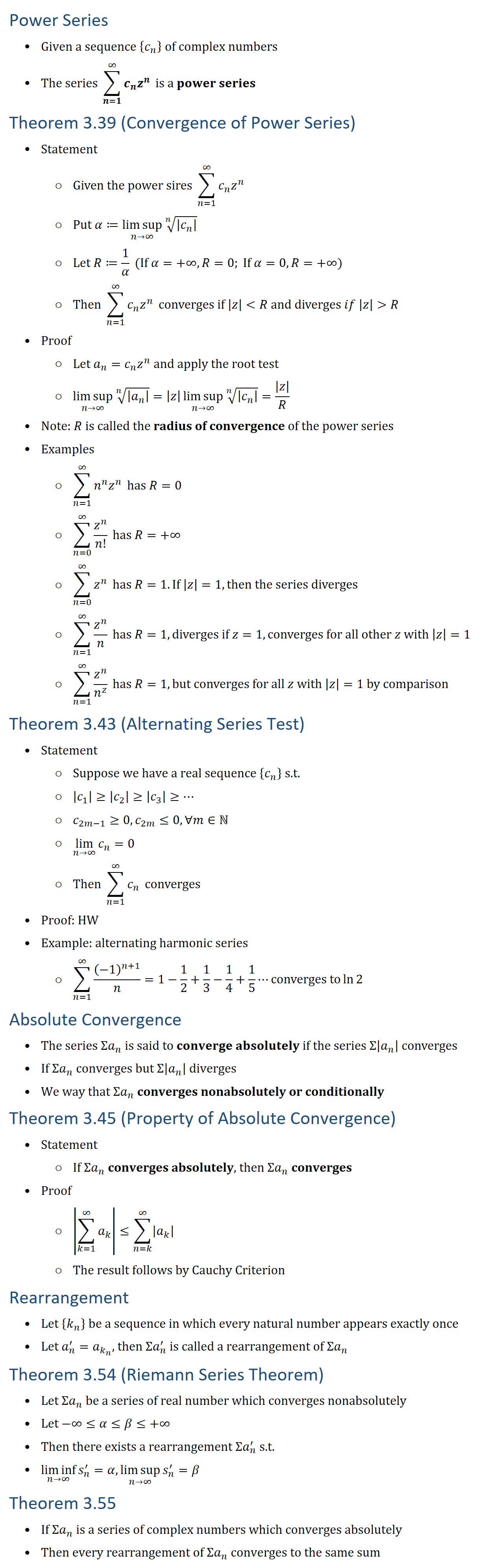 Power Series • Given a sequence {c_n } of complex numbers • The series ∑_(n=1)^∞▒〖c_n z^n 〗 is a power series Theorem 3.39 (Convergence of Power Series) • Statement ○ Given the power sires ∑_(n=1)^∞▒〖c_n z^n 〗 ○ Put α≔(limsup)_(n→∞)√(n&|c_n | ) ○ Let R≔1/α (If α=+∞,R=0; If α=0,R=+∞) ○ Then ∑_(n=1)^∞▒〖c_n z^n 〗 converges if |z| R and diverges if |z| R • Proof ○ Let a_n=c_n z^n and apply the root test ○ (limsup)_(n→∞)√(n&|a_n | )=|z| (limsup)_(n→∞)√(n&|c_n | )=|z|/R • Note: R is called the radius of convergence of the power series • Examples ○ ∑_(n=1)^∞▒〖n^n z^n 〗 has R=0 ○ ∑_(n=0)^∞▒z^n/n! has R=+∞ ○ ∑_(n=0)^∞▒z^n has R=1. If |z|=1, then the series diverges ○ ∑_(n=1)^∞▒z^n/n has R=1,diverges if z=1, converges for all other z with |z|=1 ○ ∑_(n=1)^∞▒z^n/n^z has R=1, but converges for all z with |z|=1 by comparison Theorem 3.43 (Alternating Series Test) • Statement ○ Suppose we have a real sequence {c_n } s.t. ○ |c_1 |≥|c_2 |≥|c_3 |≥… ○ c_(2m−1)≥0, c_2m≤0, ∀m∈N ○ lim_(n→∞)〖c_n 〗=0 ○ Then ∑_(n=1)^∞▒c_n converges • Proof: HW • Example: alternating harmonic series ○ ∑_(n=1)^∞▒(−1)^(n+1)/n=1−1/2+1/3−1/4+1/5⋯converges to ln2 Absolute Convergence • The series Σa_n is said to converge absolutely if the series Σ|a_n | converges • If Σa_n converges but Σ|a_n | diverges • We way that Σa_n converges nonabsolutely or conditionally Theorem 3.45 (Property of Absolute Convergence) • Statement ○ If Σa_n converges absolutely, then Σa_n converges • Proof ○ |∑_(k=1)^∞▒a_k |≤∑_(n=k)^∞▒|a_k | ○ The result follows by Cauchy Criterion Rearrangement • Let {k_n } be a sequence in which every natural number appears exactly once • Let a_n^′=a_(k_n ), then Σa_n^′ is called a rearrangement of Σa_n Theorem 3.54 (Riemann Series Theorem) • Let Σa_n be a series of real number which converges nonabsolutely • Let −∞≤α≤β≤+∞ • Then there exists a rearrangement Σa_n^′ s.t. • (liminf)_(n→∞)〖s_n^′ 〗=α, (limsup)_(n→∞)〖s_n^′ 〗=β Theorem 3.55 • If Σa_n is a series of complex numbers which converges absolutely • 