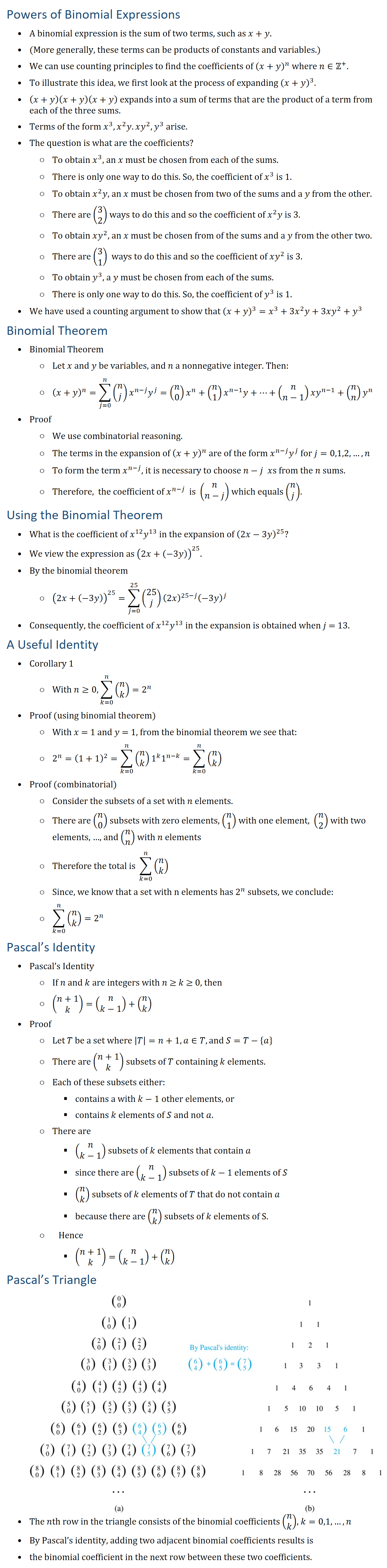 Powers of Binomial Expressions • A binomial expression is the sum of two terms, such as x+y. • (More generally, these terms can be products of constants and variables.) • We can use counting principles to find the coefficients of (x+y)^n where n∈Z+. • To illustrate this idea, we first look at the process of expanding (x+y)^3. • (x+y)(x+y)(x+y) expands into a sum of terms that are the product of a term from each of the three sums. • Terms of the form x^3,x^2 y.xy^2,y^3 arise. • The question is what are the coefficients? ○ To obtain x^3, an x must be chosen from each of the sums. ○ There is only one way to do this. So, the coefficient of x^3 is 1. ○ To obtain x^2 y, an x must be chosen from two of the sums and a y from the other. ○ There are (█(3@2)) ways to do this and so the coefficient of x^2 y is 3. ○ To obtain xy^2, an x must be chosen from of the sums and a y from the other two. ○ There are (█(3@1)) ways to do this and so the coefficient of xy^2 is 3. ○ To obtain y^3, a y must be chosen from each of the sums. ○ There is only one way to do this. So, the coefficient of y^3 is 1. • We have used a counting argument to show that (x+y)^3=x^3+3x^2 y+3xy^2+y^3 Binomial Theorem • Binomial Theorem ○ Let x and y be variables, and n a nonnegative integer. Then: ○ (x+y)^n=∑_(j=0)^n▒〖(█(n@j)) x^(n−j) y^j 〗=(█(n@0)) x^n+(█(n@1)) x^(n−1) y+⋯+(█(n@n−1))xy^(n−1)+(█(n@n)) y^n • Proof ○ We use combinatorial reasoning. ○ The terms in the expansion of (x+y)^n are of the form x^(n−j) y^j for j=0,1,2,…,n ○ To form the term x^(n−j), it is necessary to choose n−j xs from the n sums. ○ Therefore, the coefficient of x^(n−j) is (█(n@n−j)) which equals (█(n@j)). Using the Binomial Theorem • What is the coefficient of x^12 y^13 in the expansion of (2x−3y)^25? • We view the expression as (2x+(−3y))^25. • By the binomial theorem ○ (2x+(−3y))^25=∑_(j=0)^25▒〖(█(25@j)) (2x)^(25−j) (−3y)^j 〗 • Consequently, the coefficient of x^12 y^13 in the expansion is obtained when j = 13. A Useful Identity • Corollary 1 ○ With n≥0, ∑_(k=0)^n▒(█(n@k)) =2^n • Proof (using binomial theorem) ○ With x = 1 and y = 1, from the binomial theorem we see that: ○ 2^n=(1+1)^2=∑_(k=0)^n▒〖(█(n@k)) 1^k 1^(n−k) 〗=∑_(k=0)^n▒(█(n@k)) • Proof (combinatorial) ○ Consider the subsets of a set with n elements. ○ There are (█(n@0)) subsets with zero elements, (█(n@1)) with one element, (█(n@2)) with two elements, …, and (█(n@n)) with n elements ○ Therefore the total is ∑_(k=0)^n▒(█(n@k)) ○ Since, we know that a set with n elements has 2^n subsets, we conclude: ○ ∑_(k=0)^n▒(█(n@k)) =2^n Pascal's Identity • Pascal's Identity ○ If n and k are integers with n ≥ k ≥ 0, then ○ (█(n+1@k))=(█(n@k−1))+(█(n@k)) • Proof ○ Let T be a set where |T|=n+1,a∈T, and S=T−{a} ○ There are (█(n+1@k)) subsets of T containing k elements. ○ Each of these subsets either: § contains a with k−1 other elements, or § contains k elements of S and not a. ○ There are § (█(n@k−1)) subsets of k elements that contain a § since there are (█(n@k−1)) subsets of k − 1 elements of S § (█(n@k)) subsets of k elements of T that do not contain a § because there are (█(n@k)) subsets of k elements of S. ○ Hence § (█(n+1@k))=(█(n@k−1))+(█(n@k)) Pascal's Triangle • The nth row in the triangle consists of the binomial coefficients (█(n@k)), k=0,1,…,n • By Pascal's identity, adding two adjacent binomial coefficients results is • the binomial coefficient in the next row between these two coefficients.