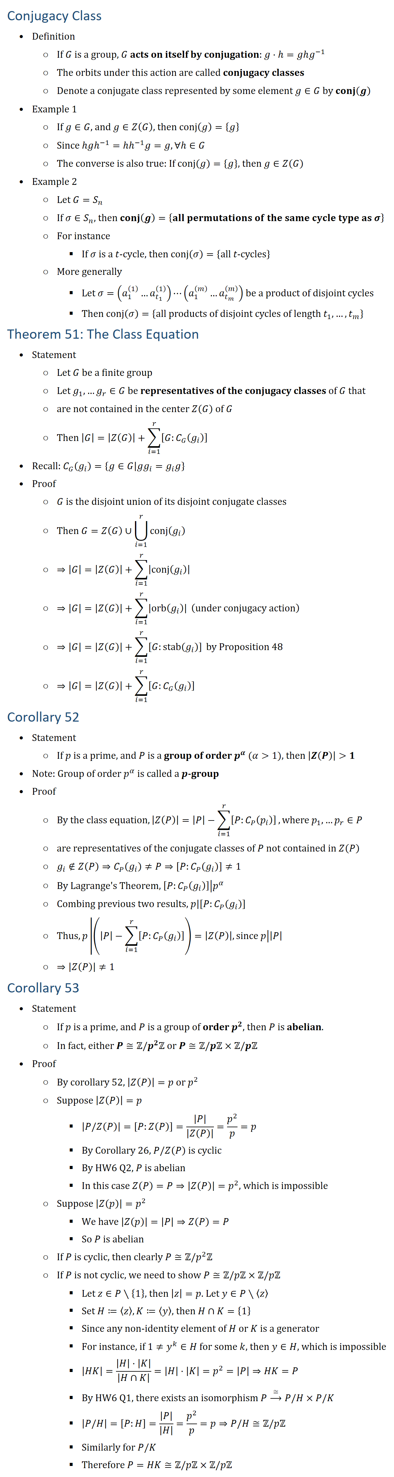 Conjugacy Class • Definition ○ If G is a group, G acts on itself by conjugation: g⋅h=ghg^(−1) ○ The orbits under this action are called conjugacy classes ○ Denote a conjugate class represented by some element g∈G by conj(g) • Example 1 ○ If g∈G, and g∈Z(G), then conj(g)={g} ○ Since hgh(−1)=hh(−1) g=g, ∀h∈G ○ The converse is also true: If conj(g)={g}, then g∈Z(G) • Example 2 ○ Let G=S_n ○ If σ∈S_n, then conj(g)={all permutations of the same cycle type as σ} ○ For instance § If σ is a t-cycle, then conj(σ)={all t-cycles} ○ More generally § Let σ=(a_1^((1) )…a_(t_1)^((1) ) )⋯(a_1^((m) )…a_(t_m)^((m) ) ) be a product of disjoint cycles § Then conj(σ)={all products of disjoint cycles of length t_1,…,t_m } Theorem 51: The Class Equation • Statement ○ Let G be a finite group ○ Let g_1,…g_r∈G be representatives of the conjugacy classes of G that ○ are not contained in the center Z(G) of G ○ Then |G|=|Z(G)|+∑_(i=1)^r▒[G:C_G (g_i )] • Recall: C_G (g_i )={g∈G│gg_i=g_i g} • Proof ○ G is the disjoint union of its disjoint conjugate classes ○ Then G=Z(G)∪⋃24_(i=1)^r▒conj(g_i ) ○ ⇒|G|=|Z(G)|+∑_(i=1)^r▒|conj(g_i )| ○ ⇒|G|=|Z(G)|+∑_(i=1)^r▒|orb(g_i )| (under conjugacy action) ○ ⇒|G|=|Z(G)|+∑_(i=1)^r▒[G:stab(g_i )] by Proposition 48 ○ ⇒|G|=|Z(G)|+∑_(i=1)^r▒[G:C_G (g_i )] Corollary 52 • Statement ○ If p is a prime, and P is a group of order p^α (α  1), then |Z(P)|  1 • Note: Group of order p^α is called a p-group • Proof ○ By the class equation, |Z(P)|=|P|−∑_(i=1)^r▒[P:C_P (p_i )] , where p_1,…p_r∈P ○ are representatives of the conjugate classes of P not contained in Z(P) ○ g_i∉Z(P)⇒C_P (g_i )≠P⇒[P:C_P (g_i )]≠1 ○ By Lagrange  s Theorem, ├ [P:C_P (g_i )]┤ |p^α ┤ ○ Combing previous two results, ├ p┤|├ [P:C_P (g_i )]┤ ○ Thus, ├ p┤ |(|P|−∑_(i=1)^r▒[P:C_P (g_i )] )┤=|Z(P)|, since ├ p┤ ||P|┤ ○ ⇒|Z(P)|≠1 Corollary 53 • Statement ○ If p is a prime, and P is a group of order p^2, then P is abelian. ○ In fact, either P≅Z\/p^2 Z or P≅Z\/pZ×Z\/pZ • Proof ○ By corollary 52, |Z(P)|=p or p^2 ○ Supp