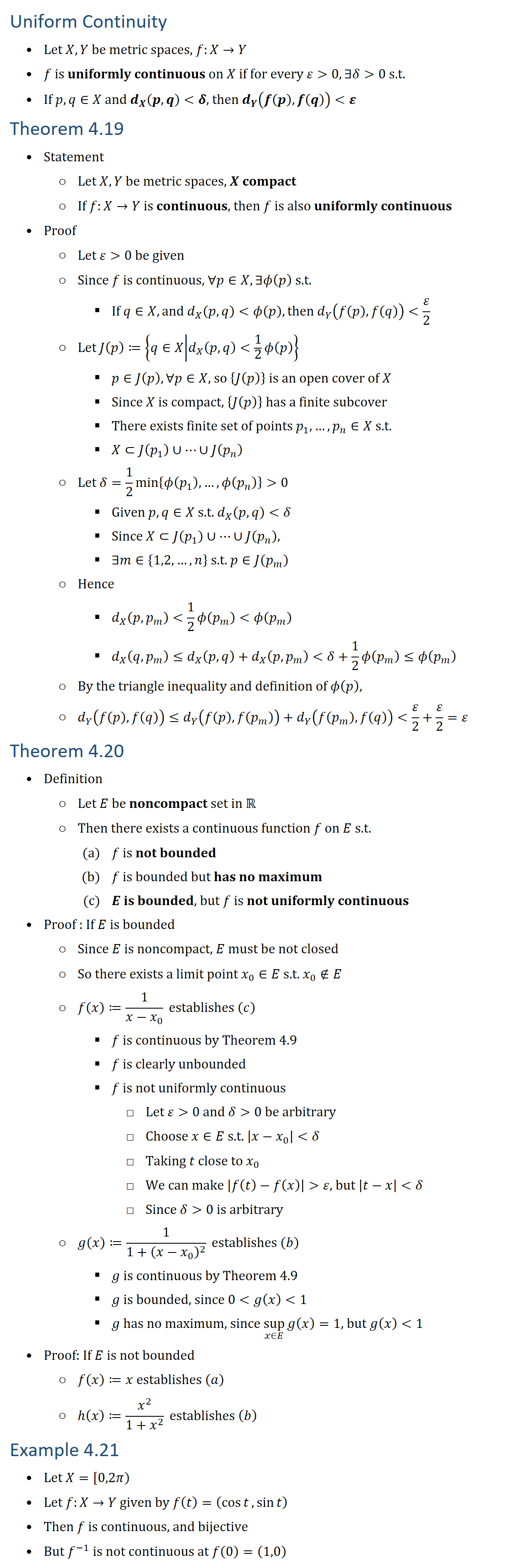 Uniform Continuity • Let X,Y be metric spaces, f:X→Y • f is uniformly continuous on X if for every ε 0, ∃δ 0 s.t. • If p,q∈X and d_X (p,q) δ, then d_Y (f(p),f(q)) ε Theorem 4.19 • Statement ○ Let X,Y be metric spaces, X compact ○ If f:X→Y is continuous, then f is also uniformly continuous • Proof ○ Let ε 0 be given ○ Since f is continuous, ∀p∈X, ∃ϕ(p) s.t. § If q∈X, and d_X (p,q) ϕ(p), then d_Y (f(p),f(q)) ε/2 ○ Let J(p)≔{q∈X│d_X (p,q) 1/2 ϕ(p) } § p∈J(p),∀p∈X, so {J(p)} is an open cover of X § Since X is compact, {J(p)} has a finite subcover § There exists finite set of points p_1,…,p_n∈X s.t. § X⊂J(p_1 )∪…∪J(p_n ) ○ Let δ=1/2 min⁡{ϕ(p_1 ),…,ϕ(p_n )} 0 § Given p,q∈X s.t. d_X (p,q) δ § Since X⊂J(p_1 )∪…∪J(p_n ), § ∃m∈{1,2,…,n} s.t. p∈J(p_m ) ○ Hence § d_X (p,p_m ) 1/2 ϕ(p_m ) ϕ(p_m ) § d_X (q,p_m )≤d_X (p,q)+d_X (p,p_m ) δ+1/2 ϕ(p_m )≤ϕ(p_m ) ○ By the triangle inequality and definition of ϕ(p), ○ d_Y (f(p),f(q))≤d_Y (f(p),f(p_m ))+d_Y (f(p_m ),f(q)) ε/2+ε/2=ε Theorem 4.20 • Definition ○ Let E be noncompact set in R ○ Then there exists a continuous function f on E s.t. (a) f is not bounded (b) f is bounded but has no maximum (c) E is bounded, but f is not uniformly continuous • Proof : If E is bounded ○ Since E is noncompact, E must be not closed ○ So there exists a limit point x_0∈E s.t. x_0∉E ○ f(x)≔1/(x−x_0 ) establishes (c) § f is continuous by Theorem 4.9 § f is clearly unbounded § f is not uniformly continuous □ Let ε 0 and δ 0 be arbitrary □ Choose x∈E s.t. |x−x_0 | δ □ Taking t close to x_0 □ We can make |f(t)−f(x)| ε, but |t−x| δ □ Since δ 0 is arbitrary ○ g(x)≔1/(1+(x−x_0 )^2 ) establishes (b) § g is continuous by Theorem 4.9 § g is bounded, since 0 g(x) 1 § g has no maximum, since sup┬(x∈E)⁡g(x)=1, but g(x) 1 • Proof: If E is not bounded ○ f(x)≔x establishes (a) ○ h(x)≔x^2/(1+x^2 ) establishes (b) Example 4.21 • Let X=[0,2π) • Let f:X→Y given by f(t)=(cos⁡t,sin⁡t ) • Then f is continuous, and bijective • But f^(−1) is not continuous at f(0)=(1,0)