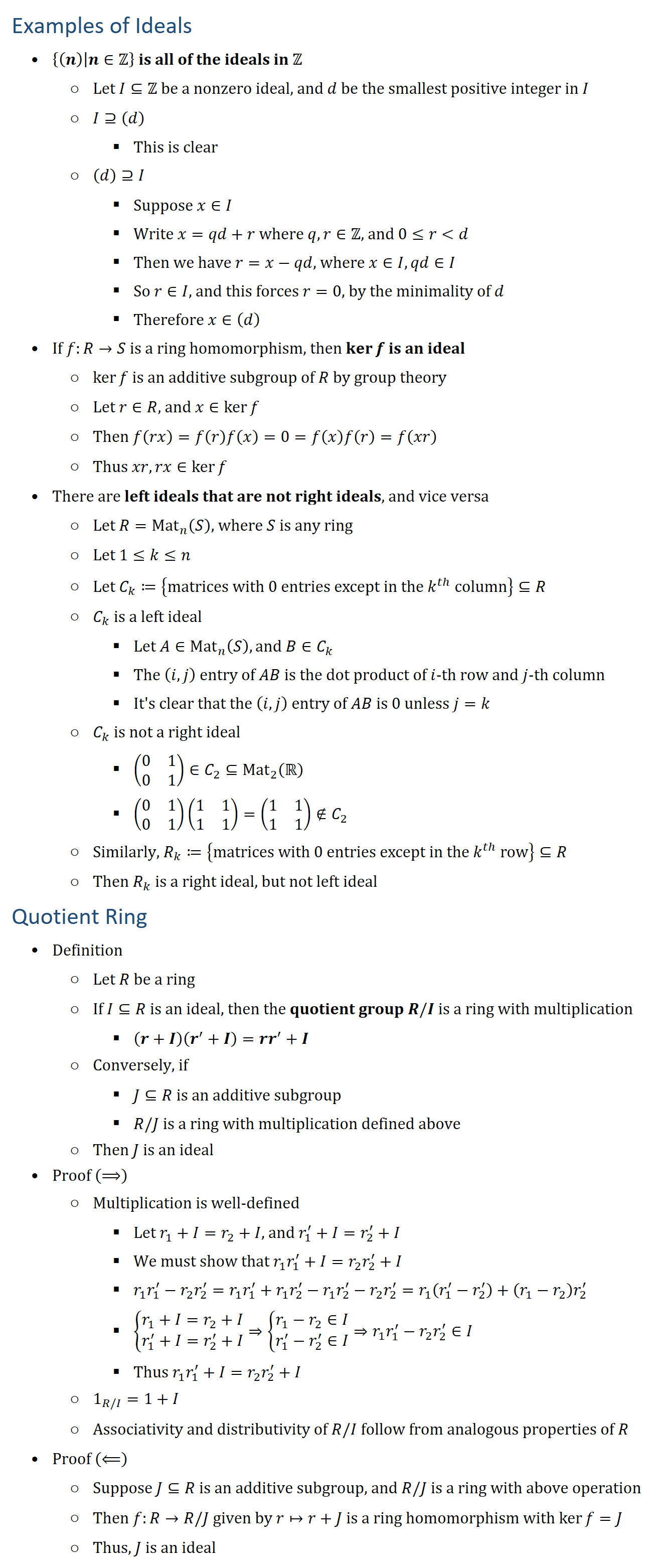 Examples of Ideals • {(n)│n∈Z is all of the ideals in Z ○ Let I⊆Z be a nonzero ideal, and d be the smallest positive integer in I ○ I⊇(d) § This is clear ○ (d)⊇I § Suppose x∈I § Write x=qd+r where q,r∈Z, and 0≤rd § Then we have r=x−qd, where x∈I,qd∈I § So r∈I, and this forces r=0, by the minimality of d § Therefore x∈(d) • If f:R→S is a ring homomorphism, then kerf is an ideal ○ kerf is an additive subgroup of R by group theory ○ Let r∈R, and x∈kerf ○ Then f(rx)=f(r)f(x)=0=f(x)f(r)=f(xr) ○ Thus xr,rx∈kerf • There are left ideals that are not right ideals, and vice versa ○ Let R=Mat_n (S), where S is any ring ○ Let 1≤k≤n ○ Let C_k≔{matrices with 0 entries except in the k^th column}⊆R ○ C_k is a left ideal § Let A∈Mat_n (S), and B∈C_k § The (i,j) entry of AB is the dot product of i-th row and j-th column § It s clear that the (i,j) entry of AB is 0 unless j=k ○ C_k is not a right ideal § (■8(0&1@0&1))∈C_2⊆Mat_2 (R § (■8(0&1@0&1))(■8(1&1@1&1))=(■8(1&1@1&1))∉C_2 ○ Similarly, R_k≔{matrices with 0 entries except in the k^th row}⊆R ○ Then R_k is a right ideal, but not left ideal Quotient Ring • Definition ○ Let R be a ring ○ If I⊆R is an ideal, then the quotient group R\/I is a ring with multiplication § (r+I)(r^′+I)=rr^′+I ○ Conversely, if § J⊆R is an additive subgroup § R\/J is a ring with multiplication defined above ○ Then J is an ideal • Proof (⟹) ○ Multiplication is well-defined § Let r_1+I=r_2+I, and r_1^′+I=r_2^′+I § We must show that r_1 r_1^′+I=r_2 r_2^′+I § r_1 r_1^′−r_2 r_2^′=r_1 r_1^′+r_1 r_2^′−r_1 r_2^′−r_2 r_2^′=r_1 (r_1^′−r_2^′ )+(r_1−r_2 ) r_2^′ § {█(r_1+I=r_2+I@r_1^′+I=r_2^′+I)┤⇒{█(r_1−r_2∈I@r_1^′−r_2^′∈I)┤⇒r_1 r_1^′−r_2 r_2^′∈I § Thus r_1 r_1^′+I=r_2 r_2^′+I ○ 1_(R/I)=1+I ○ Associativity and distributivity of R\/I follow from analogous properties of R • Proof (⟸) ○ Suppose J⊆R is an additive subgroup, and R\/J is a ring with above operation ○ Then f:R→R\/J given by r↦r+J is a ring homomorphism with kerf=J ○ Thus, J is an ideal
