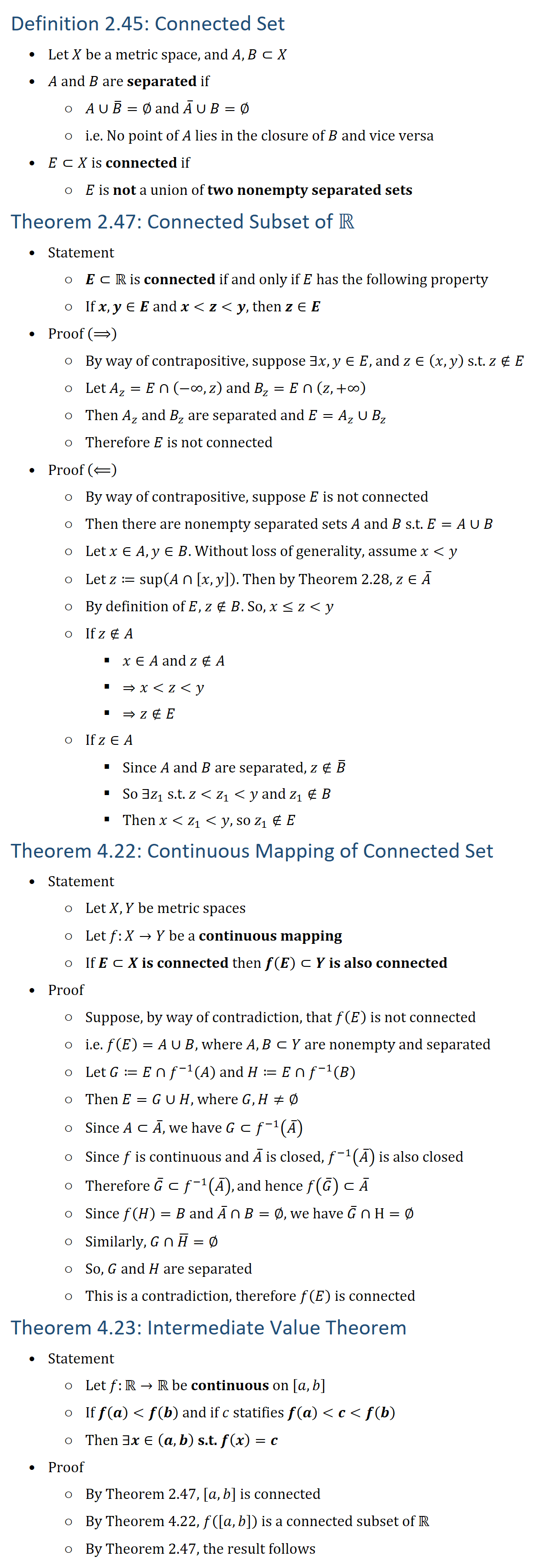 "Definition 2.45: Connected Set • Let X be a metric space, and A,B⊂X • A and B are separated if ○ A∪B ̅=∅ and A ̅∪B=∅ ○ i.e. No point of A lies in the closure of B and vice versa • E⊂X is connected if ○ E is not a union of two nonempty separated sets Theorem 2.47: Connected Subset of R • Statement ○ E⊂R is connected if and only if E has the following property ○ If x,y∈E and x z y, then z∈E • Proof (⟹) ○ By way of contrapositive, suppose ∃x,y∈E, and z∈(x,y) s.t. z∉E ○ Let A_z=E∩(−∞,z) and B_z=E∩(z,+∞) ○ Then A_z and B_z are separated and E=A_z∪B_z ○ Therefore E is not connected • Proof (⟸) ○ By way of contrapositive, suppose E is not connected ○ Then there are nonempty separated sets A and B s.t. E=A∪B ○ Let x∈A,y∈B. Without loss of generality, assume x y ○ Let z≔sup⁡(A∩[x,y]). Then by Theorem 2.28, z∈A ̅ ○ By definition of E, z∉B. So, x≤z y ○ If z∉A § x∈A and z∉A § ⇒x z y § ⇒z∉E ○ If z∈A § Since A and B are separated, z∉B ̅ § So ∃z_1 s.t. z z_1 y and z_1∉B § Then x z_1 y, so z_1∉E Theorem 4.22: Continuous Mapping of Connected Set • Statement ○ Let X,Y be metric spaces ○ Let f:X→Y be a continuous mapping ○ If E⊂X is connected then f(E)⊂Y is also connected • Proof ○ Suppose, by way of contradiction, that f(E) is not connected ○ ""i.e."" f(E)=A∪B, where A,B⊂Y are nonempty and separated ○ Let G≔E∩f^(−1) (A) and H≔E∩f^(−1) (B) ○ Then E=G∪H, where G,H≠∅ ○ Since A⊂A ̅, we have G⊂f^(−1) (A ̅ ) ○ Since f is continuous and A ̅ is closed, f^(−1) (A ̅ ) is also closed ○ Therefore G ̅⊂f^(−1) (A ̅ ), and hence f(G ̅ )⊂A ̅ ○ Since f(H)=B and A ̅∩B=∅, we have G ̅∩H=∅ ○ Similarly, G∩H ̅=∅ ○ So, G and H are separated ○ This is a contradiction, therefore f(E) is connected Theorem 4.23: Intermediate Value Theorem • Statement ○ Let f:R→R be continuous on [a,b] ○ If f(a) f(b) and if c statifies f(a) c f(b) ○ Then ∃x∈(a,b) s.t. f(x)=c • Proof ○ By Theorem 2.47, [a,b] is connected ○ By Theorem 4.22, f([a,b]) is a connected subset of R ○ By Theorem 2.47, the result follows"