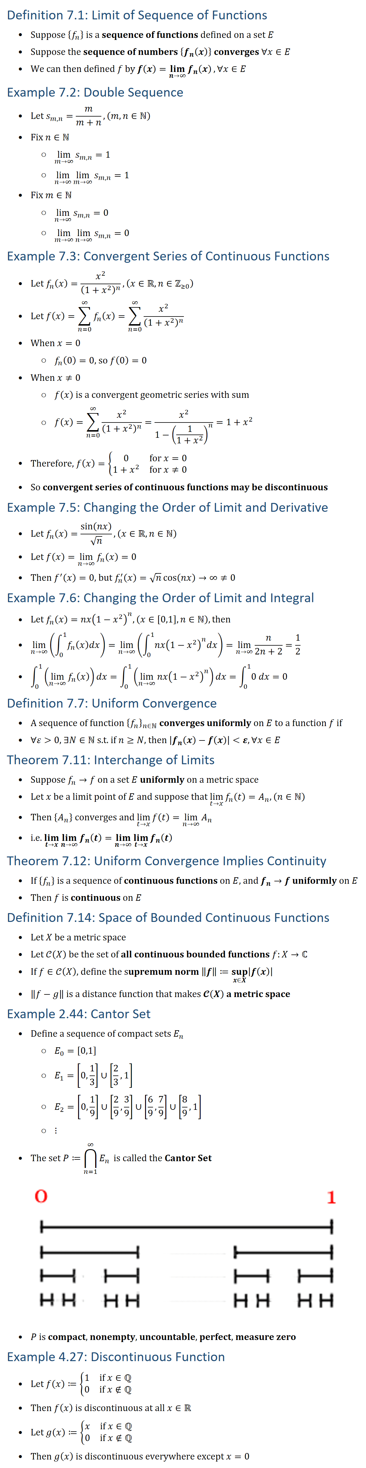"Definition 7.1: Limit of Sequence of Functions • Suppose {f_n } is a sequence of functions defined on a set E • Suppose the sequence of numbers {f_n (x)} converges ∀x∈E • We can then defined f by f(x)=(lim)┬(n→∞)⁡〖f_n (x)〗,∀x∈E Example 7.2: Double Sequence • ""Let"" s_(m,n)=m/(m+n),(m,n∈N • Fix n∈N ○ lim┬(m→∞)⁡〖s_(m,n) 〗=1 ○ lim┬(n→∞)⁡lim┬(m→∞)⁡〖s_(m,n) 〗 =1 • Fix m∈N ○ lim┬(n→∞)⁡〖s_(m,n) 〗=0 ○ lim┬(m→∞)⁡lim┬(n→∞)⁡〖s_(m,n) 〗 =0 Example 7.3: Convergent Series of Continuous Functions • Let f_n (x)=x^2/(1+x^2 )^n ,(x∈Rn∈Z(≥0) ) • Let f(x)=∑_(n=0)^∞▒〖f_n (x) 〗=∑_(n=0)^∞▒x^2/(1+x^2 )^n • When x=0 ○ f_n (0)=0, so f(0)=0 • When x≠0 ○ f(x) is a convergent geometric series with sum ○ f(x)=∑_(n=0)^∞▒x^2/(1+x^2 )^n =x^2/(1−(1/(1+x^2 ))^n )=1+x^2 • Therefore, f(x)={■8(0&for x=0@1+x^2&for x≠0)┤ • So convergent series of continuous functions may be discontinuous Example 7.5: Changing the Order of Limit and Derivative • Let f_n (x)=sin⁡(nx)/√n, (x∈Rn∈N • Let f(x)=lim┬(n→∞)⁡〖f_n (x)〗=0 • Then f^′ (x)=0, but f_n^′ (x)=√n cos⁡(nx)→∞≠0 Example 7.6: Changing the Order of Limit and Integral • Let f_n (x)=nx(1−x^2 )^n, (x∈[0,1],n∈N, then • lim┬(n→∞)⁡(∫_0^1▒〖f_n (x)dx〗)=lim┬(n→∞)⁡(∫_0^1▒〖nx(1−x^2 )^n dx〗)=lim┬(n→∞)⁡〖n/(2n+2)〗=1/2 • ∫_0^1▒(lim┬(n→∞)⁡〖f_n (x)〗 ) dx=∫_0^1▒(lim┬(n→∞)⁡〖nx(1−x^2 )^n 〗 ) dx=∫_0^1▒〖0 dx〗=0 Definition 7.7: Uniform Convergence • A sequence of function {f_n }_(n∈N converges uniformly on E to a function f if • ∀ε 0, ∃N∈N s.t. if n≥N, then 