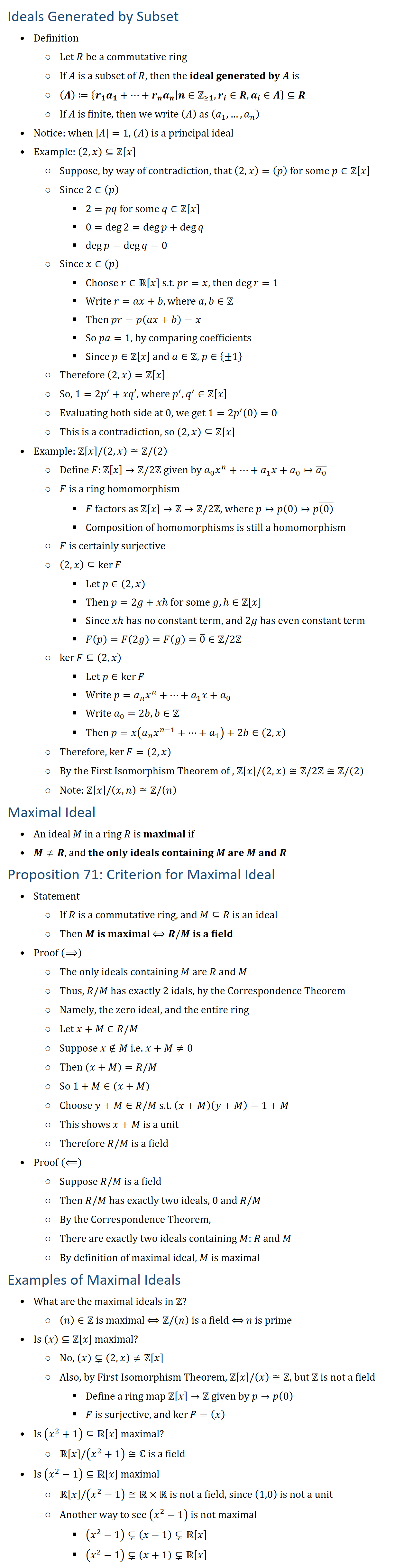 Ideals Generated by Subset • Definition ○ Let R be a commutative ring ○ If A is a subset of R, then the ideal generated by A is ○ (A)≔{r_1 a_1+…+r_n a_n│n∈Z(≥1),r_i∈R,a_i∈A}⊆R ○ If A is finite, then we write (A) as (a_1,…,a_n ) • Notice: when |A|=1, (A) is a principal ideal • Example: (2,x)⊆Z[x] ○ Suppose, by way of contradiction, that (2,x)=(p) for some p∈Z[x] ○ Since 2∈(p) § 2=pq for some q∈Z[x] § 0=deg2=degp+degq § degp=degq=0 ○ Since x∈(p) § Choose r∈R[x] s.t. pr=x, then deg〖r=1〗 § Write r=ax+b,where a,b∈Z § Then pr=p(ax+b)=x § So pa=1, by comparing coefficients § Since p∈Z[x] and a∈Z, p∈{±1} ○ Therefore (2,x)=Z[x] ○ So, 1=2p^′+xq′, where p^′,q^′∈Z[x] ○ Evaluating both side at 0, we get 1=2p^′ (0)=0 ○ This is a contradiction, so (2,x)⊆Z[x] • Example: Z[x]\/(2,x)≅Z\/(2) ○ Define F:Z[x]→Z\/2Z given by a_0 x^n+…+a_1 x+a_0↦(a_0 ) ̅ ○ F is a ring homomorphism § F factors as Z[x]→Z→Z\/2Z, where p↦p(0)↦p((0) ) ̅ § Composition of homomorphisms is still a homomorphism ○ F is certainly surjective ○ (2,x)⊆kerF § Let p∈(2,x) § Then p=2g+xh for some g,h∈Z[x] § Since xh has no constant term, and 2g has even constant term § F(p)=F(2g)=F(g)=0 ̅∈Z\/2Z ○ kerF⊆(2,x) § Let p∈kerF § Write p=a_n x^n+…+a_1 x+a_0 § Write a_0=2b,b∈Z § Then p=x(a_n x^(n−1)+…+a_1 )+2b∈(2,x) ○ Therefore, kerF=(2,x) ○ By the First Isomorphism Theorem of , Z[x]\/(2,x)≅Z\/2Z≅Z\/(2) ○ Note: Z[x]\/(x,n)≅Z\/(n) Maximal Ideal • An ideal M in a ring R is maximal if • M≠R, and the only ideals containing M are M and R Proposition 71: Criterion for Maximal Ideal • Statement ○ If R is a commutative ring, and M⊆R is an ideal ○ Then M is maximal ⟺R\/M is a field • Proof (⟹) ○ The only ideals containing M are R and M ○ Thus, R\/M has exactly 2 idals, by the Correspondence Theorem ○ Namely, the zero ideal, and the entire ring ○ Let x+M∈R\/M ○ Suppose x∉M i.e. x+M≠0 ○ Then (x+M)=R\/M ○ So 1+M∈(x+M) ○ Choose y+M∈R\/M s.t. (x+M)(y+M)=1+M ○ This shows x+M is a unit ○ Therefore R\/M is a field • Proof (⟸) ○ Suppose R\/M is a f